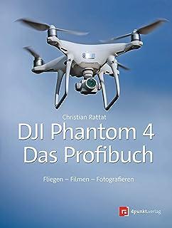 DJI Phantom 4 – das Profibuch: Fliegen – Filmen – Foto