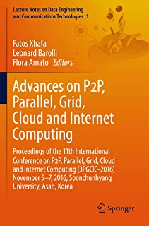 Advances on P2P, Parallel, Grid, Cloud and Internet Computing: Proceedings of the 11th International Conference on P2P, Parallel, Grid, Cloud and Internet ... and Communications Technologies Book 1)