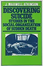 Discovering Suicide: Studies in the Social Organisation of Sudden Death: Studies in the Social Organization of Sudden Death