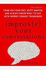 Improve Your Conversations: Think on Your Feet, Witty Banter, and Always Know What to Say with Improv Comedy Techniques (2nd Edition) (How to be More Likable and Charismatic Book 12) Kindle Edition