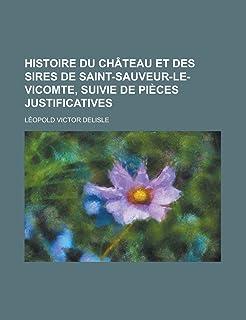 Histoire Du Chateau Et Des Sires de Saint-Sauveur-Le- Vicomte, Suivie de Pieces Justificatives