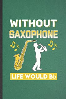Without Saxophone Life Would Be Bb: Funny Music Teacher Lover Lined Notebook/ Blank Journal For Saxophonist Saxophone Play...