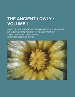 The Ancient Lowly (Volume 1); A History of the Ancient Working People from the Earliest Known Period to the Adoption of Ch...