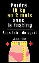 PERDRE 10 KG EN 2 MOIS AVEC LE JEUNE INTERMITTENT (FASTING) SANS FAIRE DU SPORT ( Perdre du Poids - Maigrir Vite - Livre P...