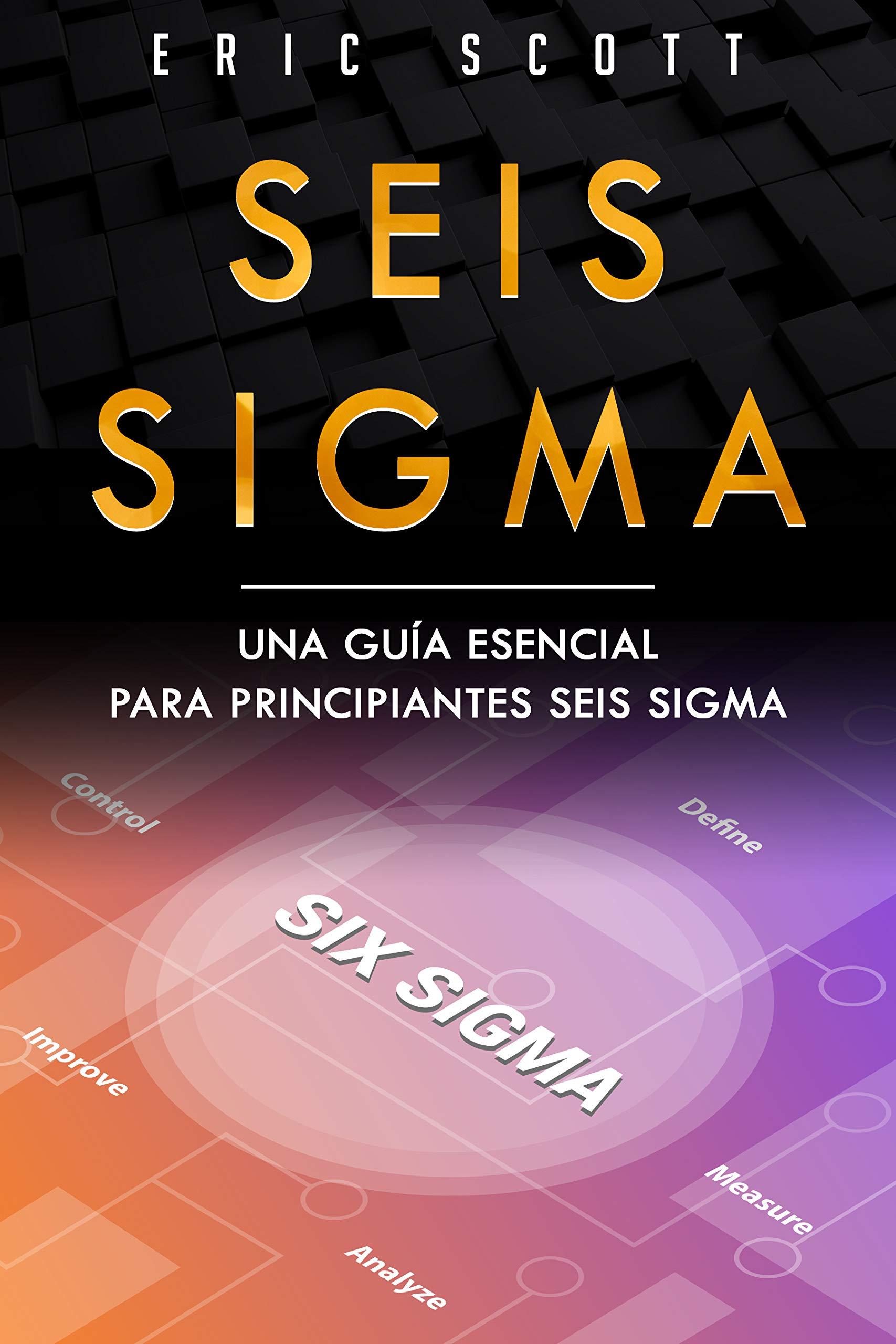 Seis Sigma: Una guía esencial para principiantes Seis Sigma (Six Sigma Spanish Edition)