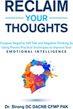 RECLAIM YOUR THOUGHTS: CONQUER NEGATIVE SELF TALK AND NEGATIVE THINKING BY USING PROVEN PRACTICAL TECHNIQUES TO IMPROVE YO...
