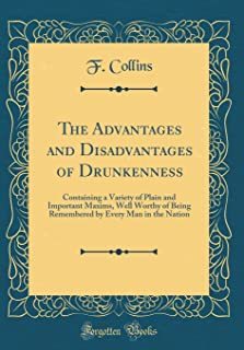 The Advantages and Disadvantages of Drunkenness: Containing a Variety of Plain and Important Maxims, Well Worthy of Being ...