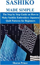 SASHIKO MADE SIMPLE: The Step by Step Guide on How to Make Sashiko Embroidery Japanese Quilt Patterns for Beginners