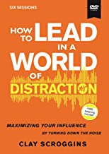 How to Lead in a World of Distraction Video Study: Maximizing Your Influence by Turning Down the Noise