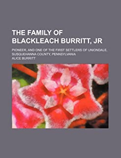 The Family of Blackleach Burritt, Jr; Pioneer, and One of the First Settlers of Uniondale, Susquehanna County, Pennsylvania