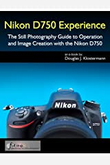 Nikon D750 Experience - The Still Photography Guide to Operation and Image Creation with the Nikon D750 Kindle Edition