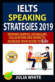 IELTS SPEAKING STRATEGIES 2019: Speaking Samples, Vocabulary, Collocations And Idioms To Increase Your Score To 8.0+
