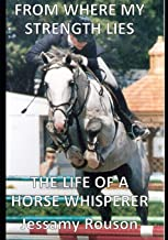 FROM WHERE MY STRENGTH LIES - THE LIFE OF A HORSE WHISPERER