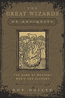 The Great Wizards of Antiquity: The Dawn of Western Magic and Alchemy (The Great Wizards of History (1))