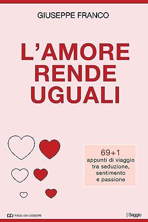 Lamore rende uguali: 69+1 appunti di viaggio tra seduzione, sentimento e passione (I Facili da Leggere)