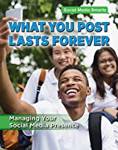 What You Post Lasts Forever: Managing Your Social Media Presence (Social Media Smarts)