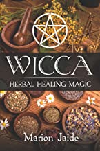 Wicca: Herbal Healing Magic: A Wiccan Beginner's Practical Guide to Casting Healing Magic with Herbs (Wicca Healing Magic for Beginners)