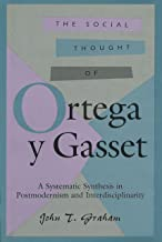 The Social Thought of Ortega y Gasset: A Systematic Synthesis in Postmodernism and Interdisciplinarity (The Third Volume in a Series of Comprehensive Studies on the Thought of Ortega Y Gasset)