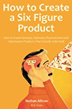 How to Create a Six Figure Product (2016): How to Create Services, Software, Physical Items and Information Products That ...