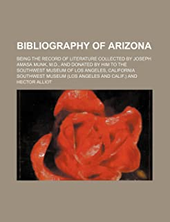 Bibliography of Arizona; Being the Record of Literature Collected by Joseph Amasa Munk, M.D., and Donated by Him to the So...