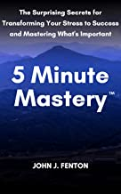 5 Minute Mastery™: The Surprising Secrets for Transforming Your Stress to Success and Mastering What's Important