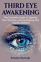 Third Eye Awakening: The complete guide to opening your third eye, and developing your psychic abilities!