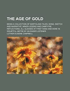 The Age of Gold; Being a Collection of Northland Tales, Song, Sketch and Narrative, Miner-Legend and Camp-Fire Reflections...