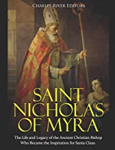 Saint Nicholas of Myra: The Life and Legacy of the Ancient Christian Bishop Who Became the Inspiration for Santa Claus