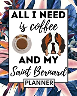 All I Need Is Coffee And My Saint Bernard: Planner, Undated 1-Year Daily, Weekly & Monthly Organizer For Any Year, Funny S...