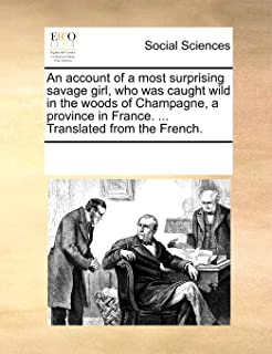 An Account of a Most Surprising Savage Girl, Who Was Caught Wild in the Woods of Champagne, a Province in France. ... Tran...