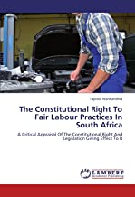 The Constitutional Right To Fair Labour Practices In South Africa: A Critical Appraisal Of The Constitutional Right And Legislation Giving Effect To It