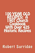 100 YEAR OLD RECIPES:  A 1907 Church Cookbook With Over 425 Historic Recipes