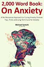 2,000 Word Book: On Anxiety: A No-Nonsense Approach to Curing Anxiety Forever. Tips, Tricks and Long Term Cure for Anxiety