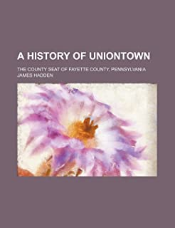 A History of Uniontown; The County Seat of Fayette County, Pennsylvania