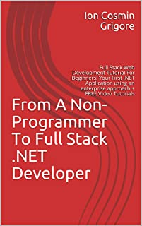 From A Non-Programmer To Full Stack .NET Developer: Full Stack Web Development Tutorial For Beginners: Your First .NET Application using an enterprise ... (Become an awesome developer Book 1)