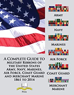 A Complete Guide to Military Ribbons of the United States Army, Navy, Marines, Air Force, Coast Guard and Merchant Marine ...