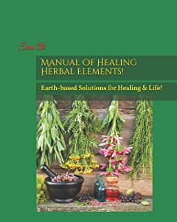 Manual Of Healing Herbal Elements!: Earth-based Solutions for Healing & Life! (Science Of Healing Series) (Volume 1)