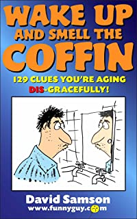 WAKE UP AND SMELL THE COFFIN - 129 Clues You're Aging Dis-Gracefully! (FunnyEBooks Book 16) (English Edition)
