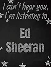 I can't hear you, I'm listening to Ed Sheeran creative writing lined notebook: Promoting band fandom and music creativity through writing…one day at a time