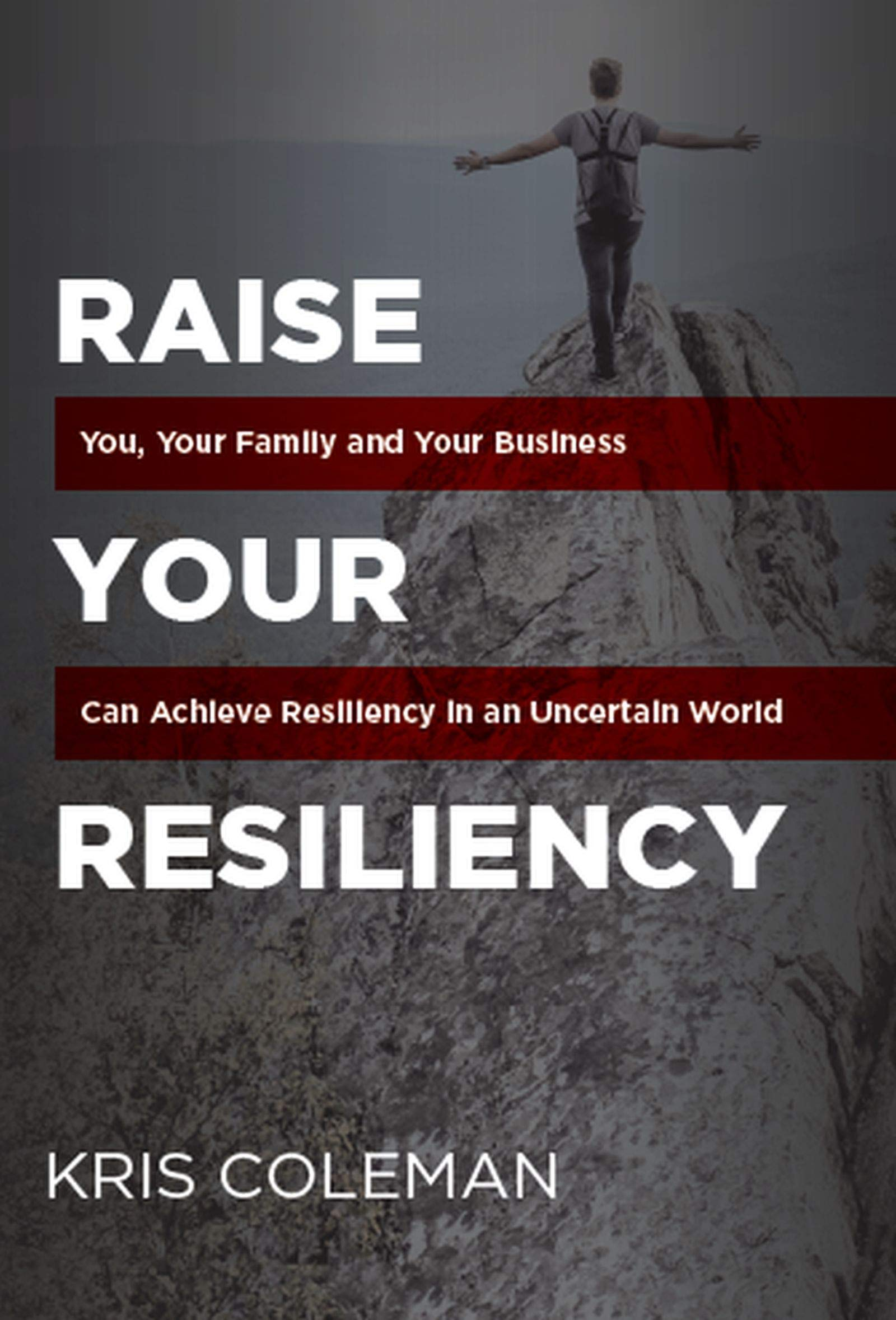 Raise Your Resiliency: You, Your Family and Your Business Can Achieve Resiliency in an Uncertain World?