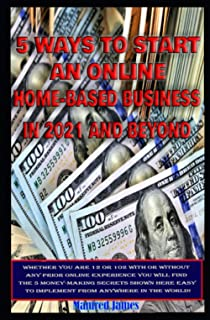 5 Ways To Start An Online Home-Based Business In 2021 And Beyond: Whether you at 12 or 102, With or Without any Prior Onli...