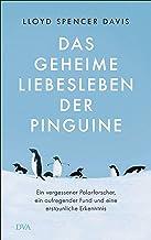Das geheime Liebesleben der Pinguine: Ein vergessener Polarforscher, ein aufregender Fund und eine erstaunliche Erkenntnis...