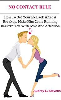 No Contact Rule: How to Get Your Ex Back After a Breakup, Make Him Come Running Back to You With Love and Affection (The Survival Guide on How to Win Your Ex Back After a Breakup)
