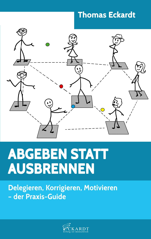 ABGEBEN STATT AUSBRENNEN: Delegieren, Korrigieren, Motivieren - der Praxis-Guide (German Edition)
