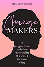 Change Makers : 22 Transformational Stories From Women Making An Impact In The Lives Of Others (IWD Edition) (Volume 2)