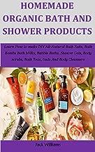 Homemade Organic Bath And Shower Products: Learn How to make DIY All-Natural Bath Salts, Bath Bombs Bath Milks, Bubble Baths, Shower Gels, Body scrubs, Bath Teas, Suds And Body Cleansers