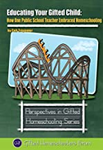 Educating Your Gifted Child: How One Public School Teacher Embraced Homeschooling (Perspectives in Gifted Homeschooling Book 6)