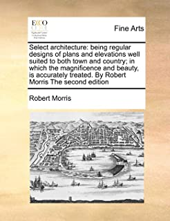 Select architecture: being regular designs of plans and elevations well suited to both town and country; in which the magnificence and beauty, is ... treated. By Robert Morris The second edition