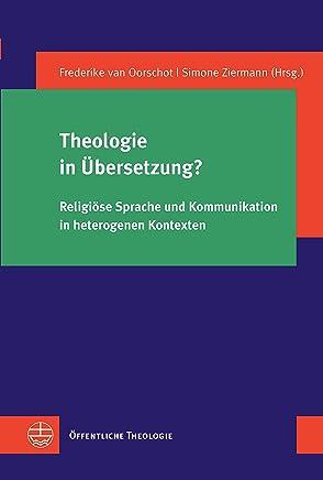 Theologie in Übersetzung?: Religiöse Sprache und Kommunikation in heterogenen Kontexten (Öffentliche Theologie (ÖTh) 36) (German Edition)