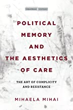 Political Memory and the Aesthetics of Care: The Art of Complicity and Resistance (Cultural Memory in the Present)